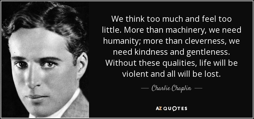 quote-we-think-too-much-and-feel-too-little-more-than-machinery-we-need-humanity-more-than-charlie-chaplin-49-10-29
